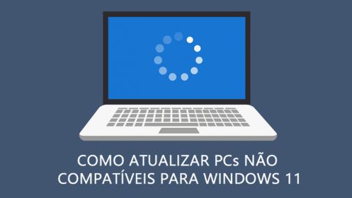 Como atualizar PCs não compatíveis para o Windows 11